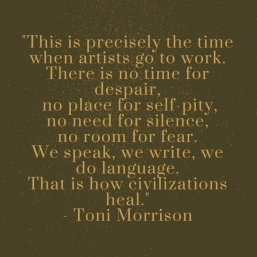 -This is precisely the time when artists go to work. There is no time for despair, no place for self-pity, no need for silence, no room for fear. We speak, we write, we do language. That is how civilization.jpg